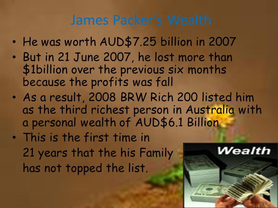 James Packer's Wealth He was worth AUD$7.25 billion in 2007 But in 21 June 2007, he lost more than $1billion over the previous six months because the