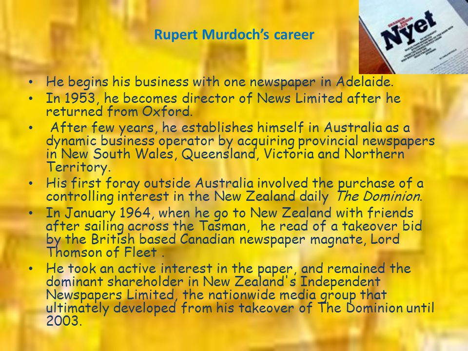 Rupert Murdoch's career He begins his business with one newspaper in Adelaide. In 1953, he becomes director of News Limited after he returned from Oxf