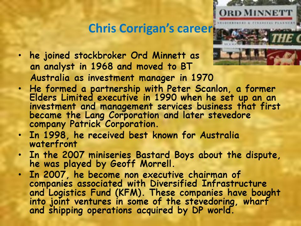 Chris Corrigan's career he joined stockbroker Ord Minnett as an analyst in 1968 and moved to BT Australia as investment manager in 1970 He formed a pa