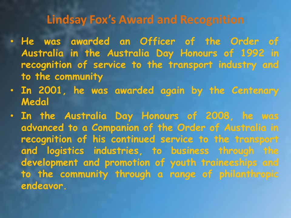 Lindsay Fox's Award and Recognition He was awarded an Officer of the Order of Australia in the Australia Day Honours of 1992 in recognition of service
