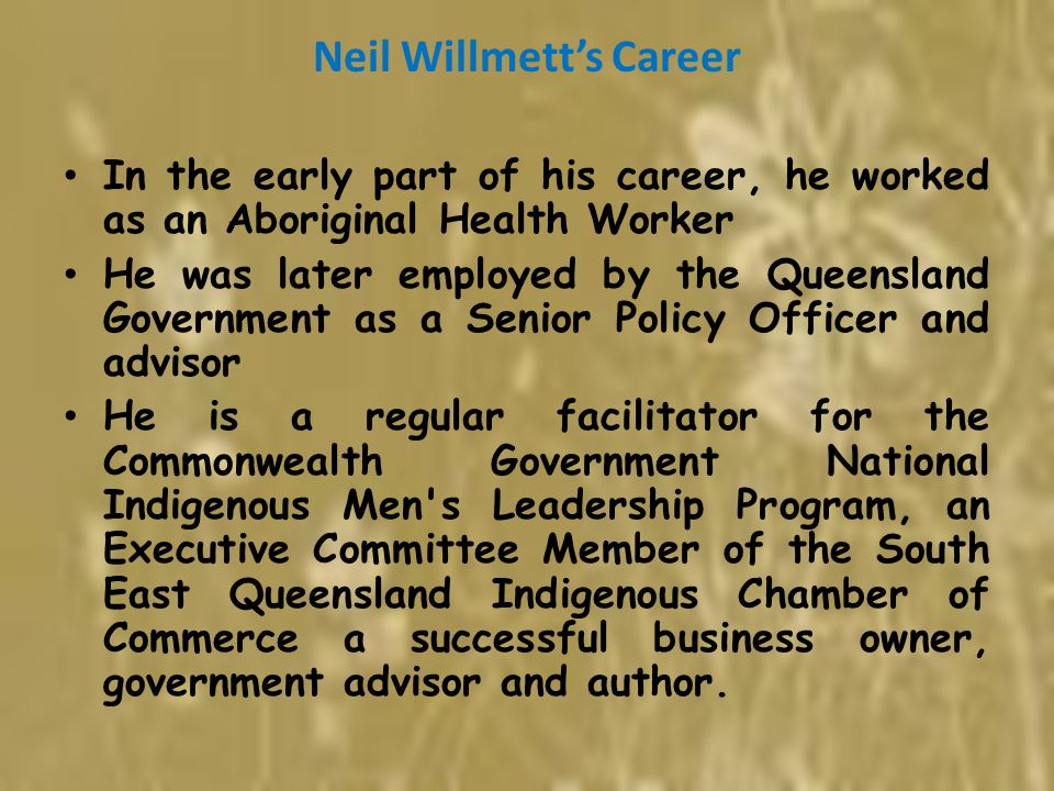 Neil Willmett's Career In the early part of his career, he worked as an Aboriginal Health Worker He was later employed by the Queensland Government as