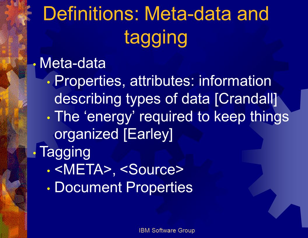 IBM Software Group Definitions: Meta-data and tagging Meta-data Properties, attributes: information describing types of data [Crandall] The 'energy' required to keep things organized [Earley] Tagging, Document Properties