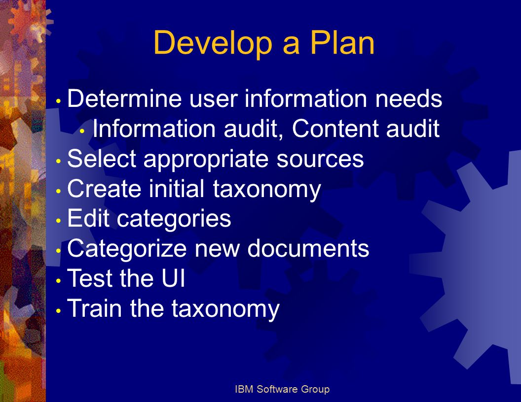 IBM Software Group Develop a Plan Determine user information needs Information audit, Content audit Select appropriate sources Create initial taxonomy