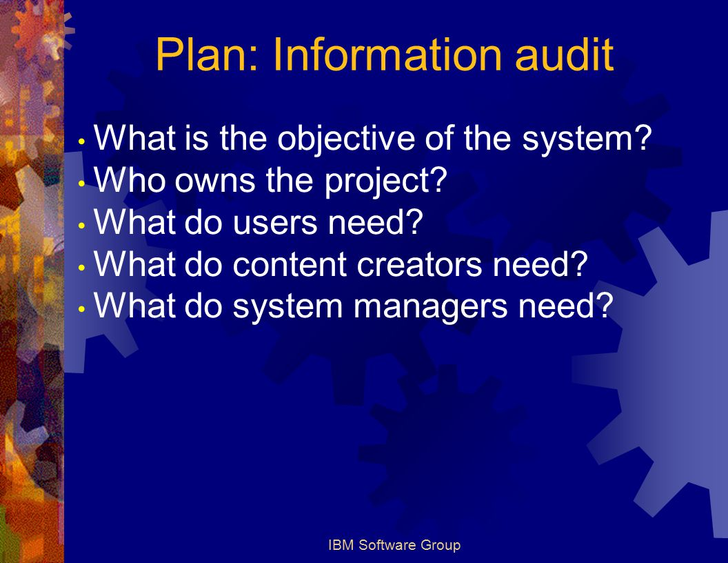 IBM Software Group Plan: Information audit What is the objective of the system.