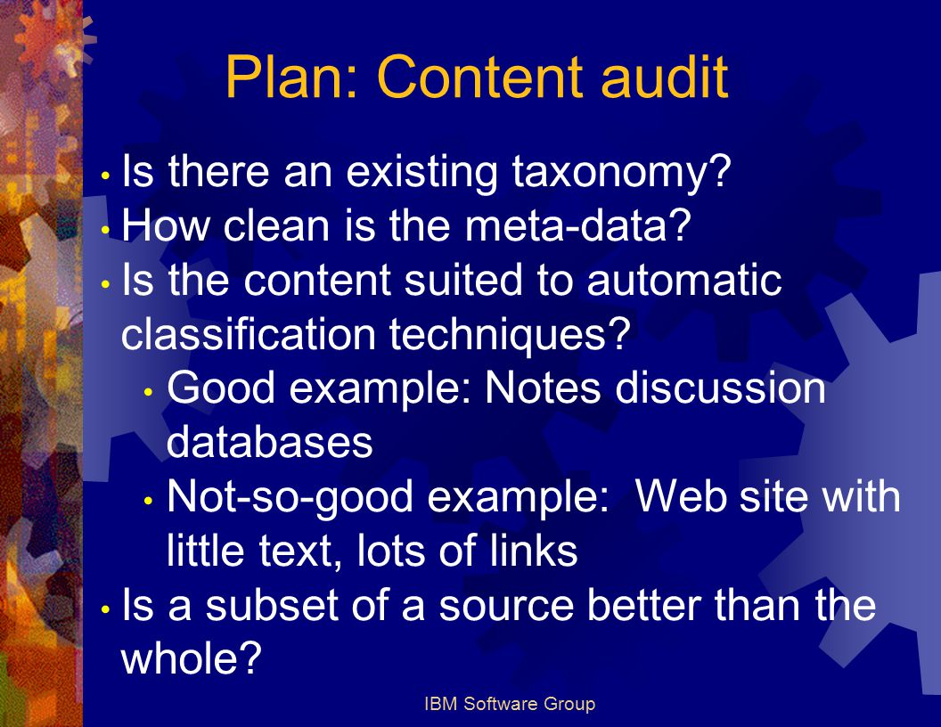 IBM Software Group Plan: Content audit Is there an existing taxonomy? How clean is the meta-data? Is the content suited to automatic classification te