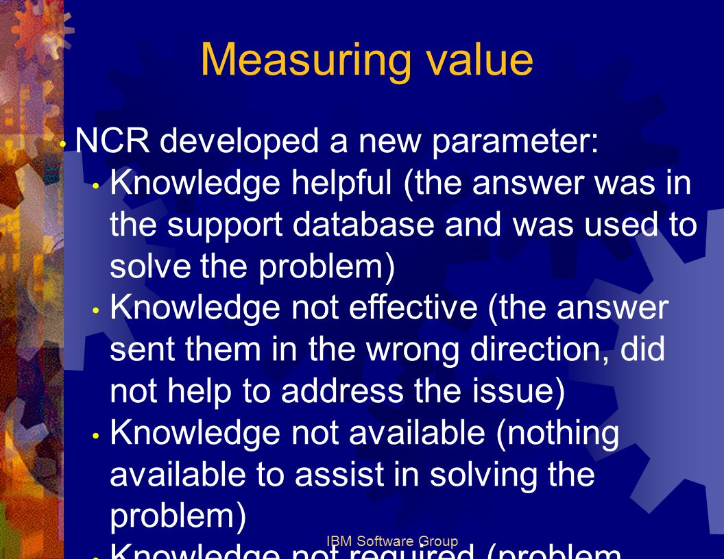 IBM Software Group Measuring value NCR developed a new parameter: Knowledge helpful (the answer was in the support database and was used to solve the