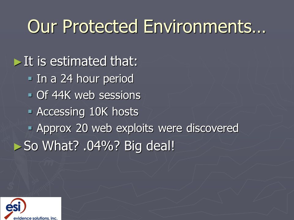 Our Protected Environments… ► It is estimated that:  In a 24 hour period  Of 44K web sessions  Accessing 10K hosts  Approx 20 web exploits were discovered ► So What?.04%.