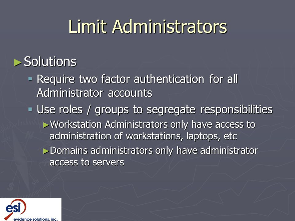Limit Administrators ► Solutions  Require two factor authentication for all Administrator accounts  Use roles / groups to segregate responsibilities ► Workstation Administrators only have access to administration of workstations, laptops, etc ► Domains administrators only have administrator access to servers