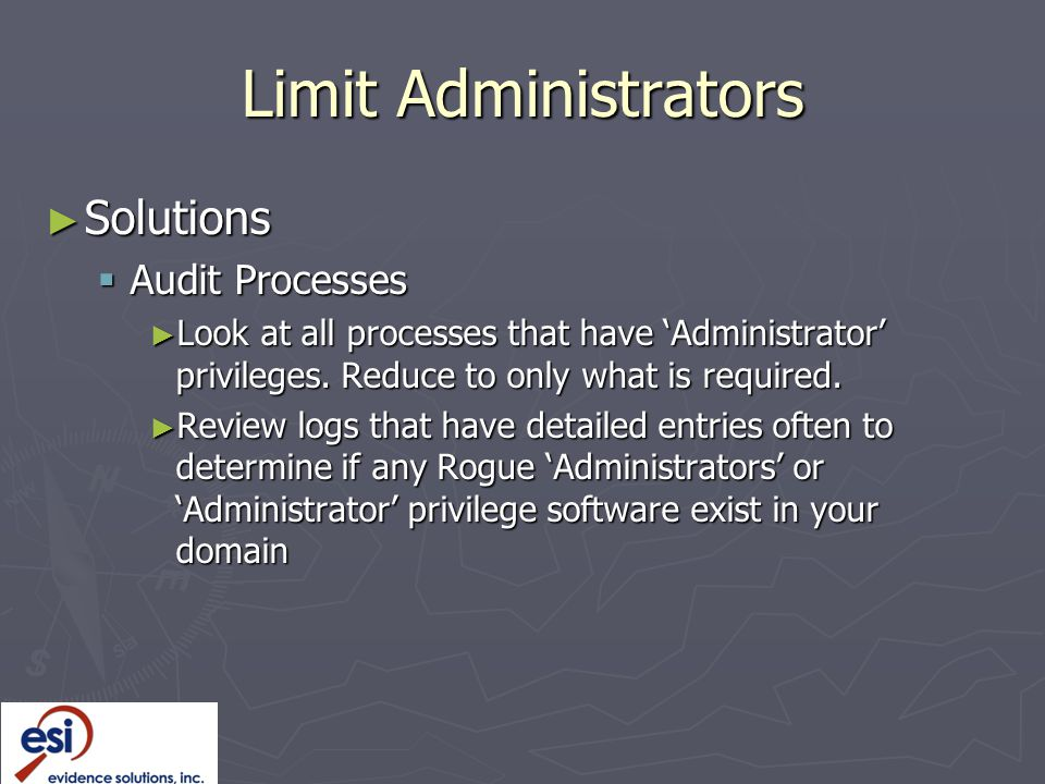 Limit Administrators ► Solutions  Audit Processes ► Look at all processes that have 'Administrator' privileges.