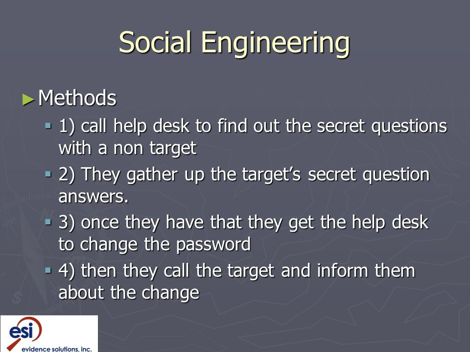 Social Engineering ► Methods  1) call help desk to find out the secret questions with a non target  2) They gather up the target's secret question answers.
