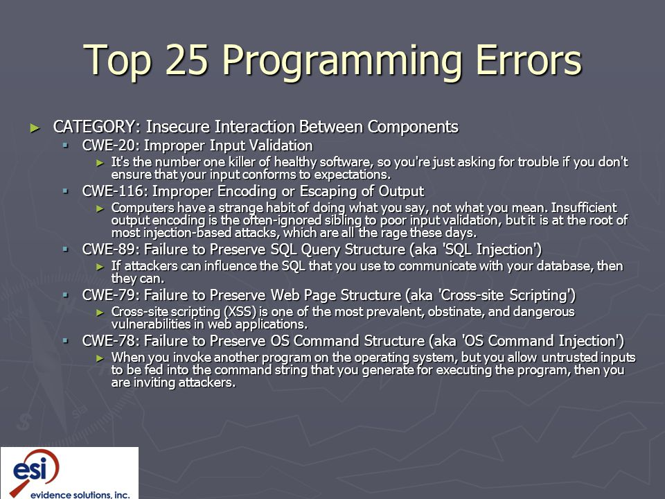 Top 25 Programming Errors ► CATEGORY: Insecure Interaction Between Components  CWE-20: Improper Input Validation ► It s the number one killer of healthy software, so you re just asking for trouble if you don t ensure that your input conforms to expectations.