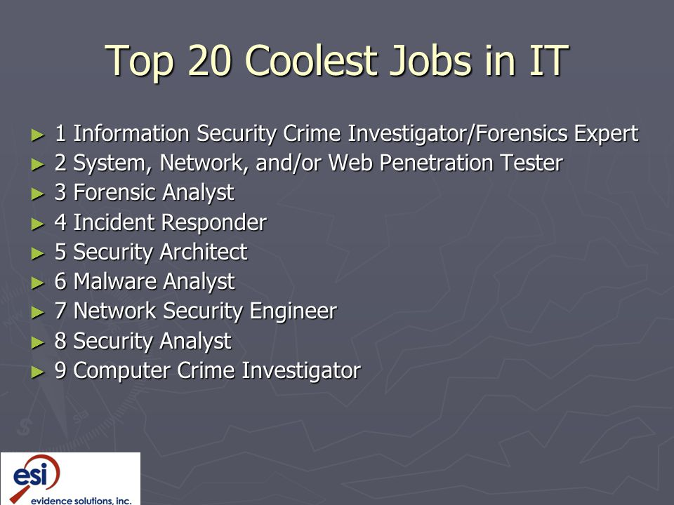 Top 20 Coolest Jobs in IT ► 1 Information Security Crime Investigator/Forensics Expert ► 2 System, Network, and/or Web Penetration Tester ► 3 Forensic Analyst ► 4 Incident Responder ► 5 Security Architect ► 6 Malware Analyst ► 7 Network Security Engineer ► 8 Security Analyst ► 9 Computer Crime Investigator