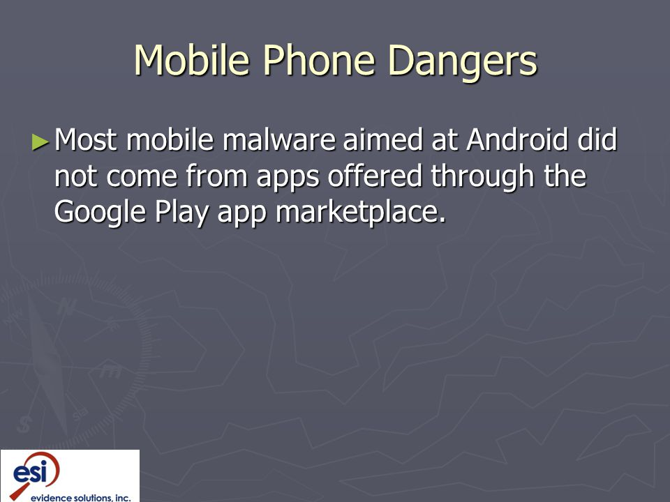 Mobile Phone Dangers ► Most mobile malware aimed at Android did not come from apps offered through the Google Play app marketplace.
