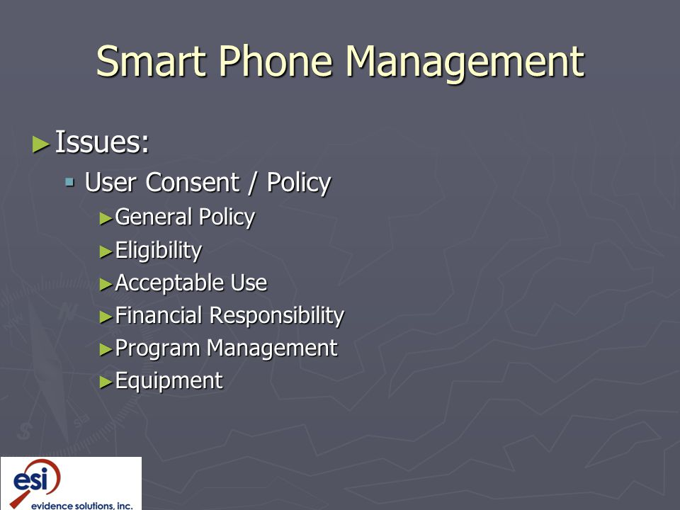 Smart Phone Management ► Issues:  User Consent / Policy ► General Policy ► Eligibility ► Acceptable Use ► Financial Responsibility ► Program Management ► Equipment