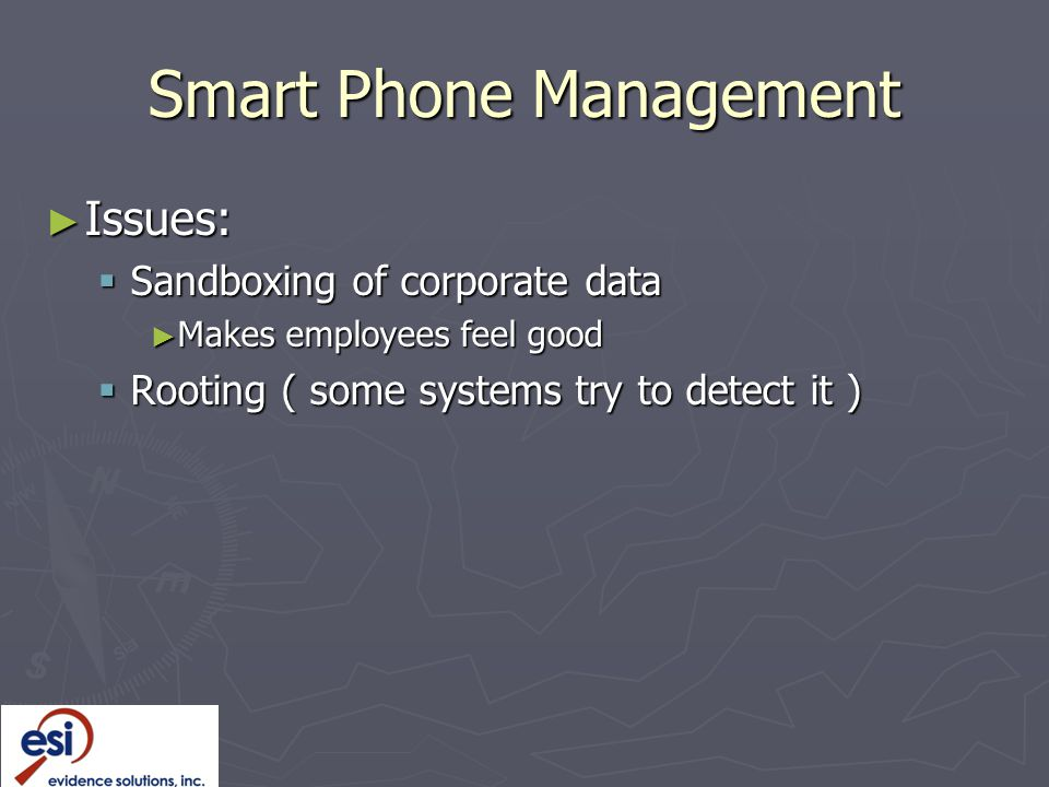 Smart Phone Management ► Issues:  Sandboxing of corporate data ► Makes employees feel good  Rooting ( some systems try to detect it )