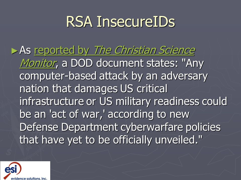 RSA InsecureIDs ► As reported by The Christian Science Monitor, a DOD document states: Any computer-based attack by an adversary nation that damages US critical infrastructure or US military readiness could be an act of war, according to new Defense Department cyberwarfare policies that have yet to be officially unveiled. reported by The Christian Science Monitorreported by The Christian Science Monitor