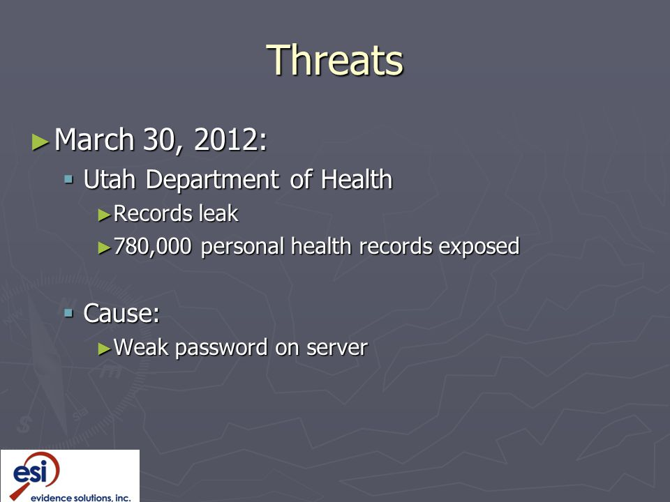 Threats ► March 30, 2012:  Utah Department of Health ► Records leak ► 780,000 personal health records exposed  Cause: ► Weak password on server