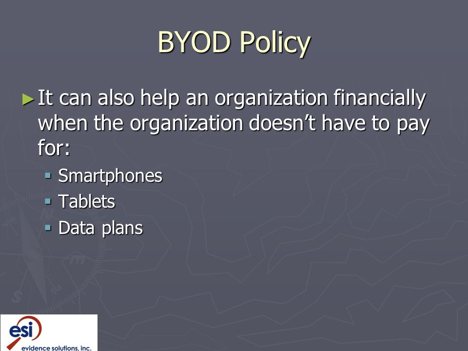 BYOD Policy ► It can also help an organization financially when the organization doesn't have to pay for:  Smartphones  Tablets  Data plans