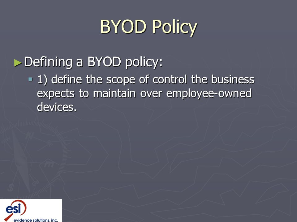 BYOD Policy ► Defining a BYOD policy:  1) define the scope of control the business expects to maintain over employee-owned devices.