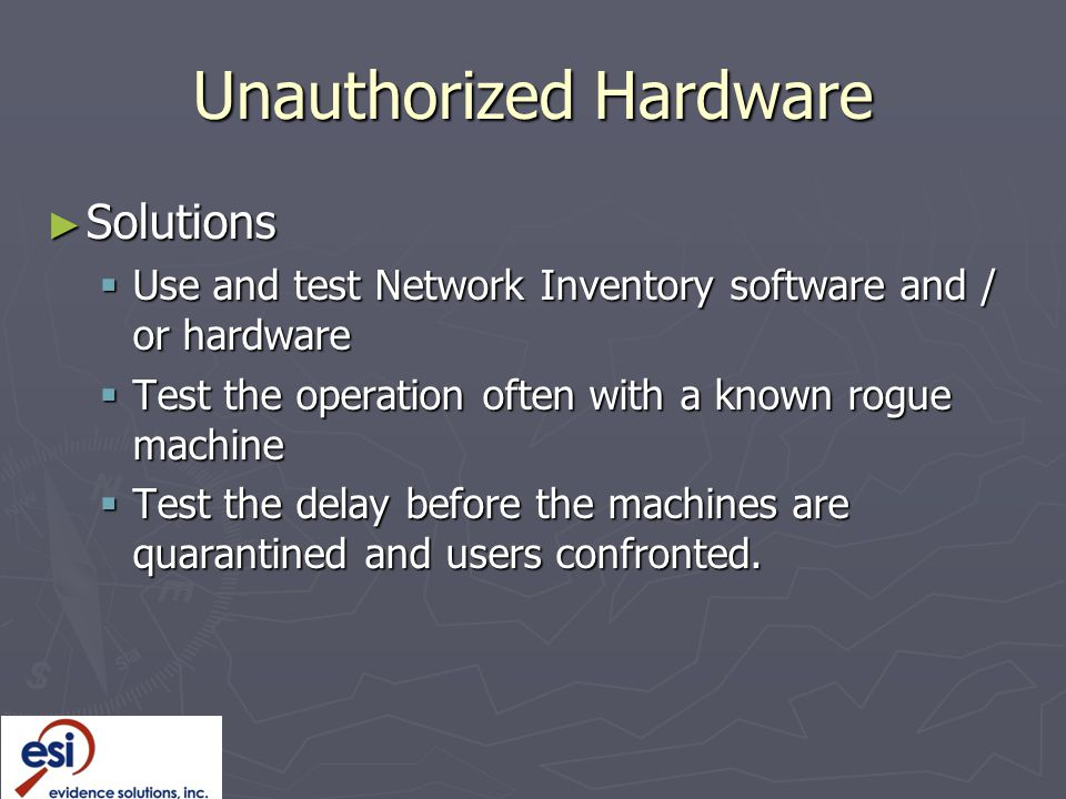 Unauthorized Hardware ► Solutions  Use and test Network Inventory software and / or hardware  Test the operation often with a known rogue machine  Test the delay before the machines are quarantined and users confronted.