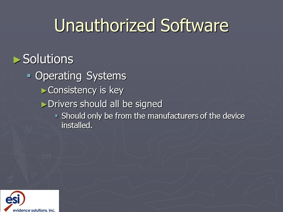Unauthorized Software ► Solutions  Operating Systems ► Consistency is key ► Drivers should all be signed  Should only be from the manufacturers of the device installed.