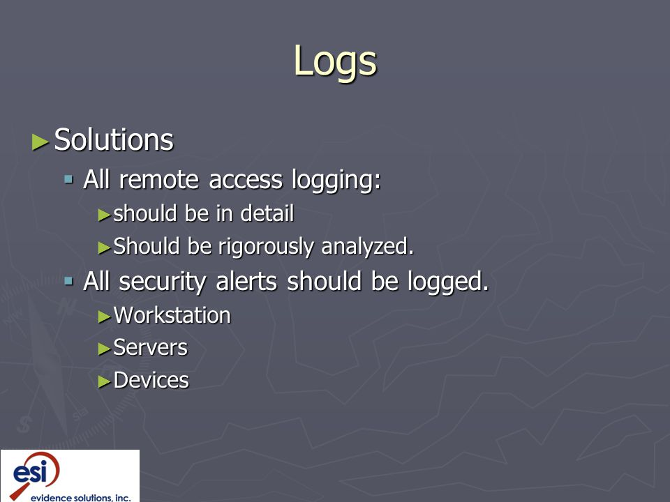 Logs ► Solutions  All remote access logging: ► should be in detail ► Should be rigorously analyzed.