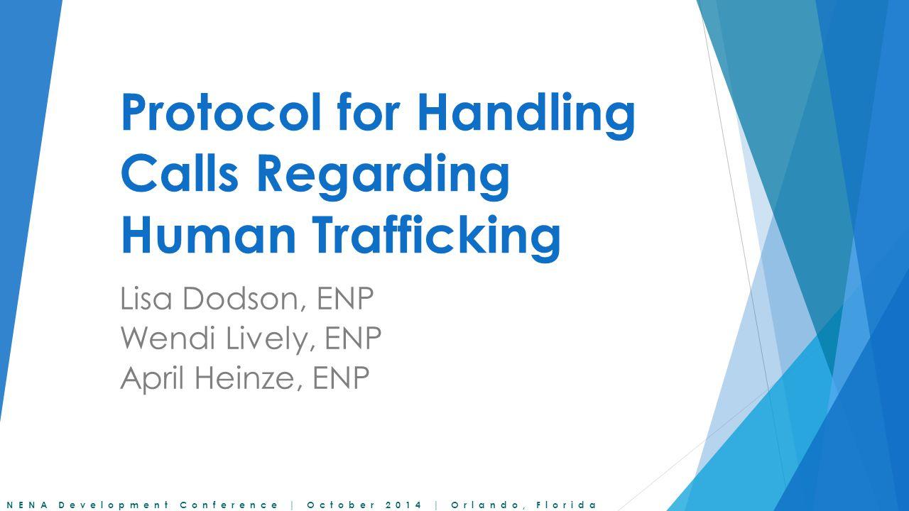 NENA Development Conference | October 2014 | Orlando, Florida Protocol for Handling Calls Regarding Human Trafficking Lisa Dodson, ENP Wendi Lively, ENP April Heinze, ENP