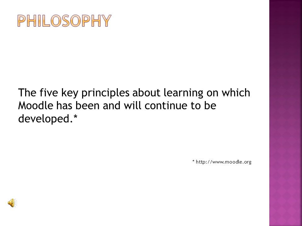 The five key principles about learning on which Moodle has been and will continue to be developed.* * http://www.moodle.org