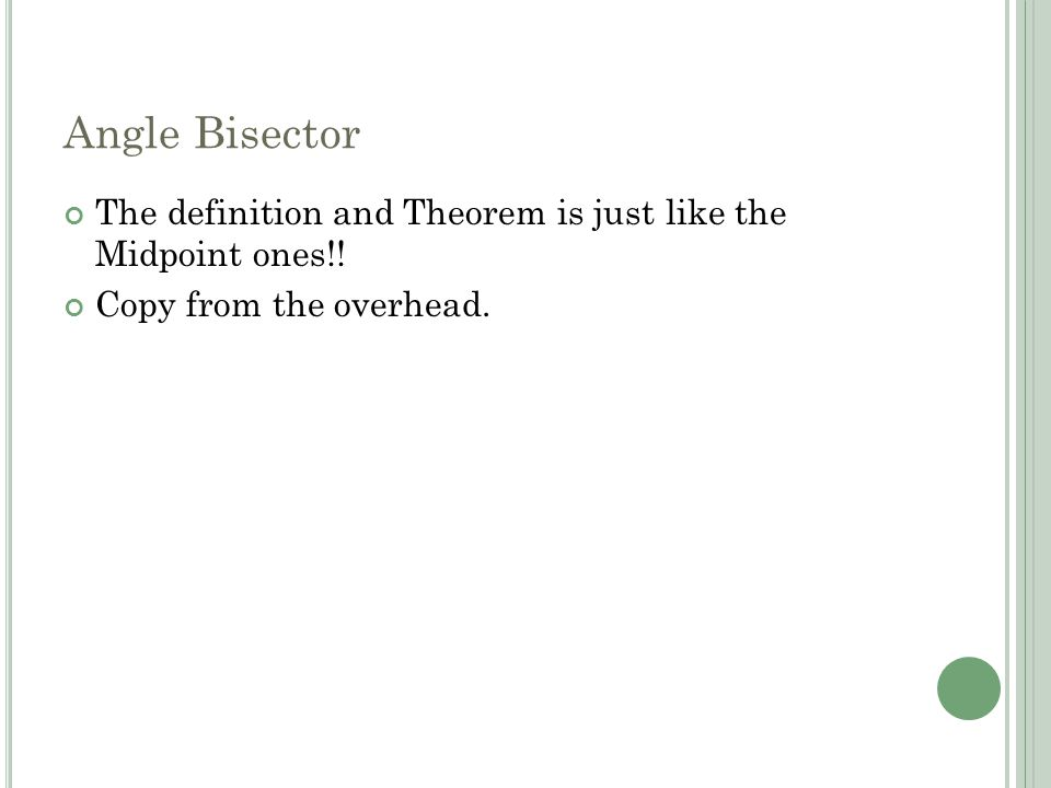Angle Bisector The definition and Theorem is just like the Midpoint ones!! Copy from the overhead.
