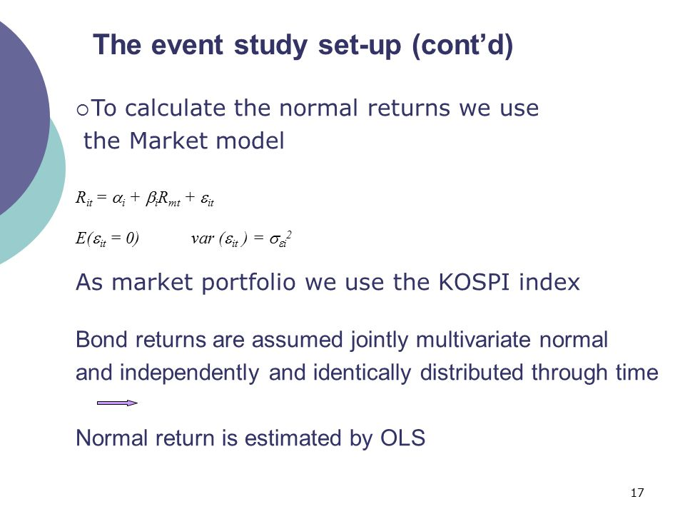 17 The event study set-up (cont'd)  To calculate the normal returns we use the Market model R it =  i +  i R mt +  it E(  it = 0) var (  it ) =