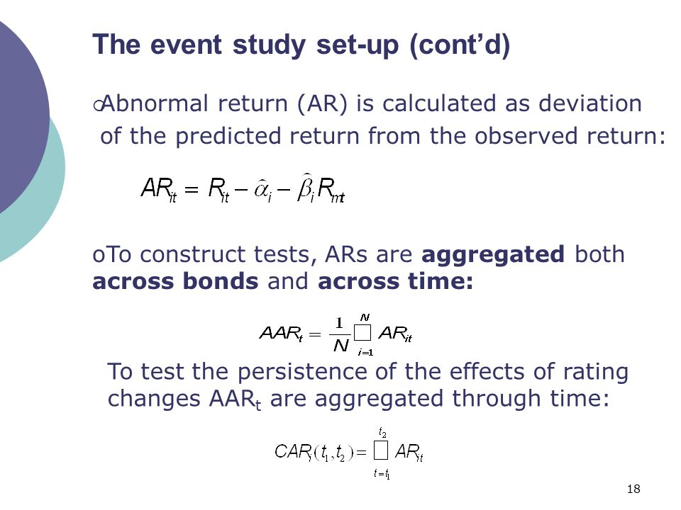 18 The event study set-up (cont'd)  Abnormal return (AR) is calculated as deviation of the predicted return from the observed return: oTo construct tests, ARs are aggregated both across bonds and across time: To test the persistence of the effects of rating changes AAR t are aggregated through time: