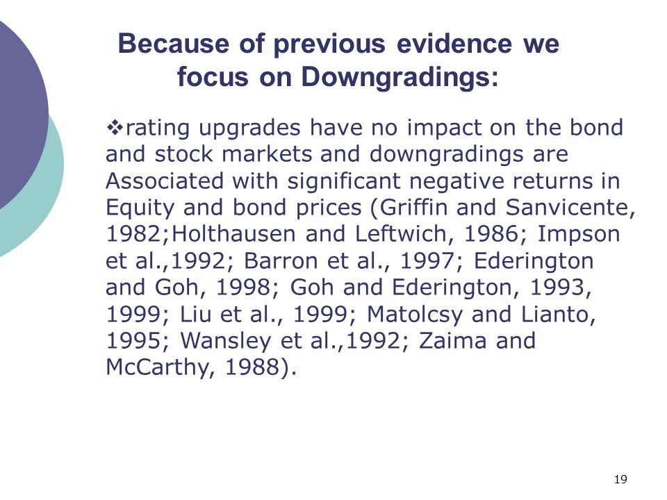 19 Because of previous evidence we focus on Downgradings:  rating upgrades have no impact on the bond and stock markets and downgradings are Associated with significant negative returns in Equity and bond prices (Griffin and Sanvicente, 1982;Holthausen and Leftwich, 1986; Impson et al.,1992; Barron et al., 1997; Ederington and Goh, 1998; Goh and Ederington, 1993, 1999; Liu et al., 1999; Matolcsy and Lianto, 1995; Wansley et al.,1992; Zaima and McCarthy, 1988).