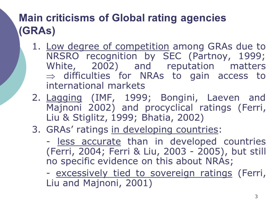 3 Main criticisms of Global rating agencies (GRAs) 1.Low degree of competition among GRAs due to NRSRO recognition by SEC (Partnoy, 1999; White, 2002) and reputation matters  difficulties for NRAs to gain access to international markets 2.Lagging (IMF, 1999; Bongini, Laeven and Majnoni 2002) and procyclical ratings (Ferri, Liu & Stiglitz, 1999; Bhatia, 2002) 3.GRAs' ratings in developing countries: - less accurate than in developed countries (Ferri, 2004; Ferri & Liu, 2003 - 2005), but still no specific evidence on this about NRAs; - excessively tied to sovereign ratings (Ferri, Liu and Majnoni, 2001)