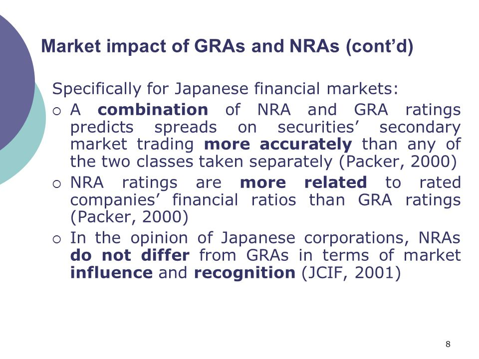 8 Specifically for Japanese financial markets:  A combination of NRA and GRA ratings predicts spreads on securities' secondary market trading more accurately than any of the two classes taken separately (Packer, 2000)  NRA ratings are more related to rated companies' financial ratios than GRA ratings (Packer, 2000)  In the opinion of Japanese corporations, NRAs do not differ from GRAs in terms of market influence and recognition (JCIF, 2001) Market impact of GRAs and NRAs (cont'd)