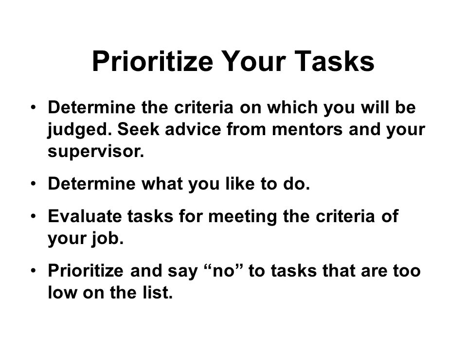 Prioritize Your Tasks Determine the criteria on which you will be judged.