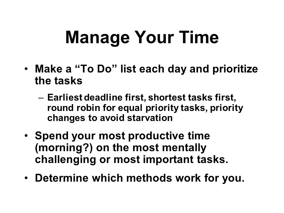 Manage Your Time Make a To Do list each day and prioritize the tasks –Earliest deadline first, shortest tasks first, round robin for equal priority tasks, priority changes to avoid starvation Spend your most productive time (morning ) on the most mentally challenging or most important tasks.