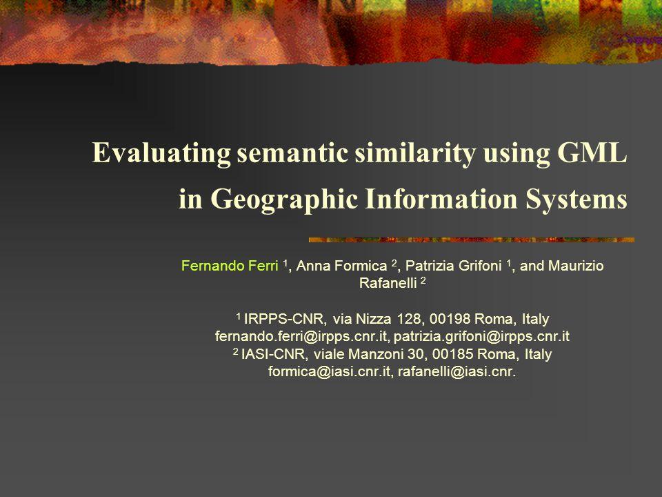 Evaluating semantic similarity using GML in Geographic Information Systems Fernando Ferri 1, Anna Formica 2, Patrizia Grifoni 1, and Maurizio Rafanelli 2 1 IRPPS-CNR, via Nizza 128, 00198 Roma, Italy fernando.ferri@irpps.cnr.it, patrizia.grifoni@irpps.cnr.it 2 IASI-CNR, viale Manzoni 30, 00185 Roma, Italy formica@iasi.cnr.it, rafanelli@iasi.cnr.