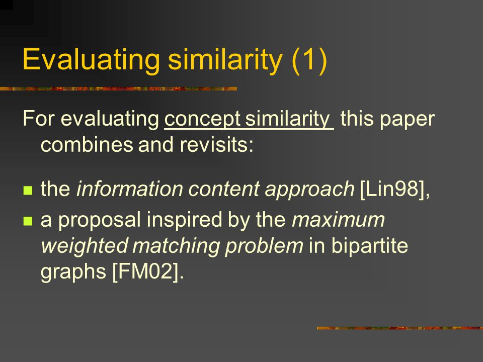 Evaluating similarity (1) For evaluating concept similarity this paper combines and revisits: the information content approach [Lin98], a proposal inspired by the maximum weighted matching problem in bipartite graphs [FM02].