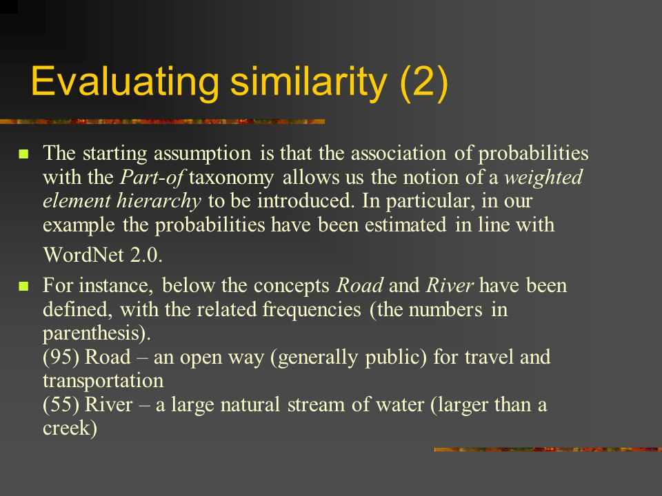 Evaluating similarity (2) The starting assumption is that the association of probabilities with the Part-of taxonomy allows us the notion of a weighted element hierarchy to be introduced.