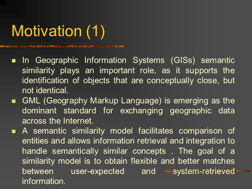Motivation (1) In Geographic Information Systems (GISs) semantic similarity plays an important role, as it supports the identification of objects that are conceptually close, but not identical.