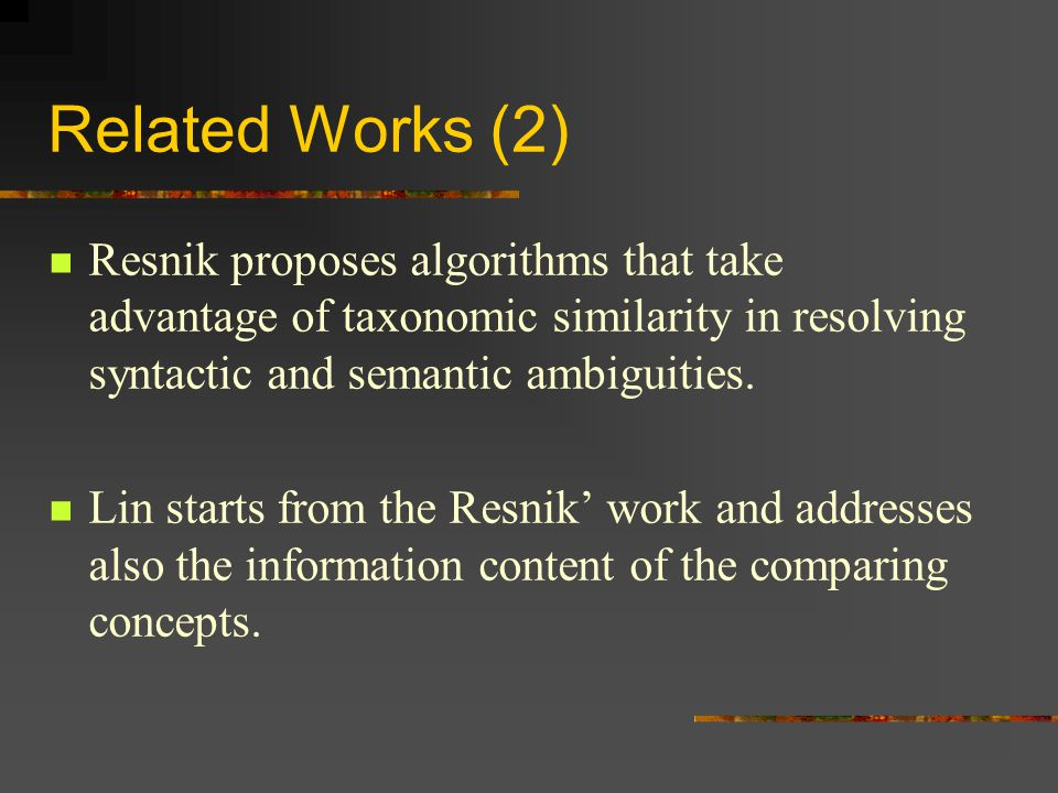 Related Works (2) Resnik proposes algorithms that take advantage of taxonomic similarity in resolving syntactic and semantic ambiguities.