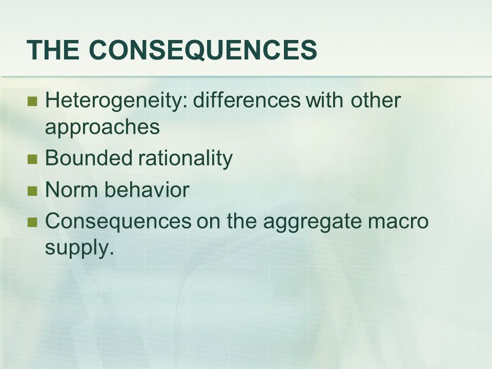 THE CONSEQUENCES Heterogeneity: differences with other approaches Bounded rationality Norm behavior Consequences on the aggregate macro supply.