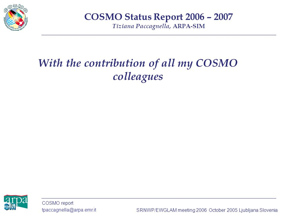 COSMO report tpaccagnella@arpa.emr.it SRNWP/EWGLAM meeting 2006 October 2005 Ljubljana Slovenia With the contribution of all my COSMO colleagues COSMO