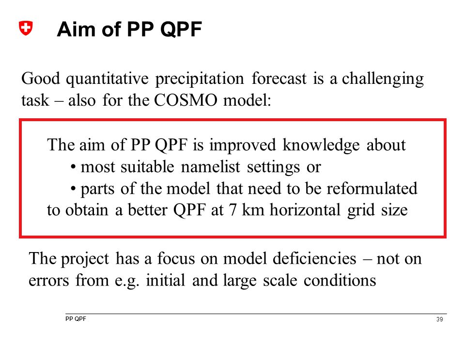 39 PP QPF Aim of PP QPF The aim of PP QPF is improved knowledge about most suitable namelist settings or parts of the model that need to be reformulat