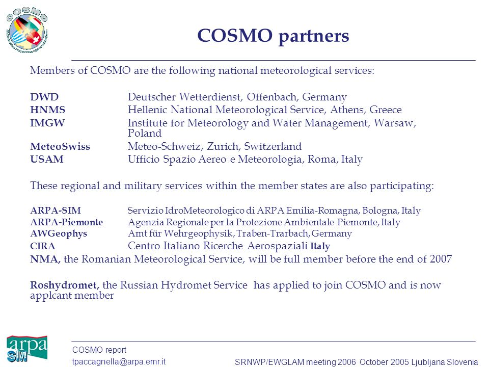 COSMO report tpaccagnella@arpa.emr.it SRNWP/EWGLAM meeting 2006 October 2005 Ljubljana Slovenia COSMO partners Members of COSMO are the following nati