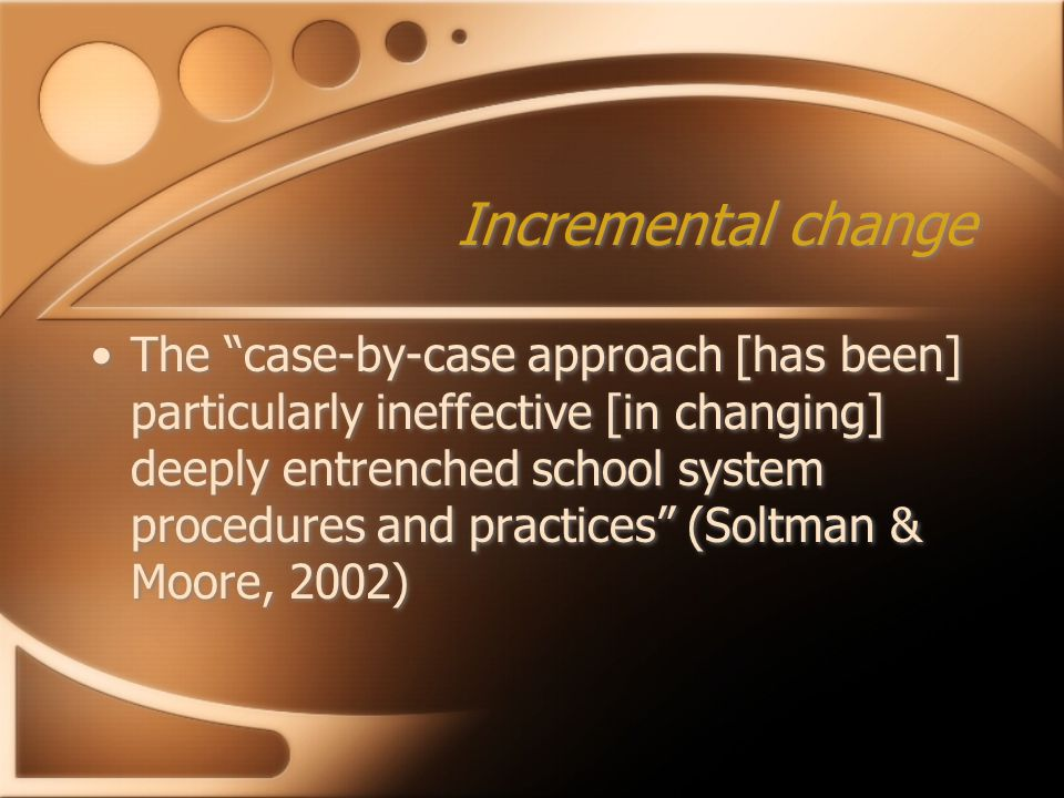"Incremental change The ""case-by-case approach [has been] particularly ineffective [in changing] deeply entrenched school system procedures and practic"