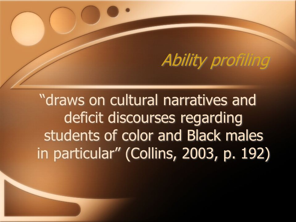 Ability profiling draws on cultural narratives and deficit discourses regarding students of color and Black males in particular (Collins, 2003, p.