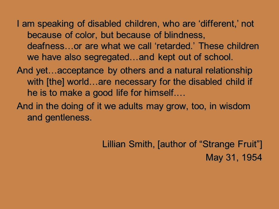 I am speaking of disabled children, who are 'different,' not because of color, but because of blindness, deafness…or are what we call 'retarded.' These children we have also segregated…and kept out of school.