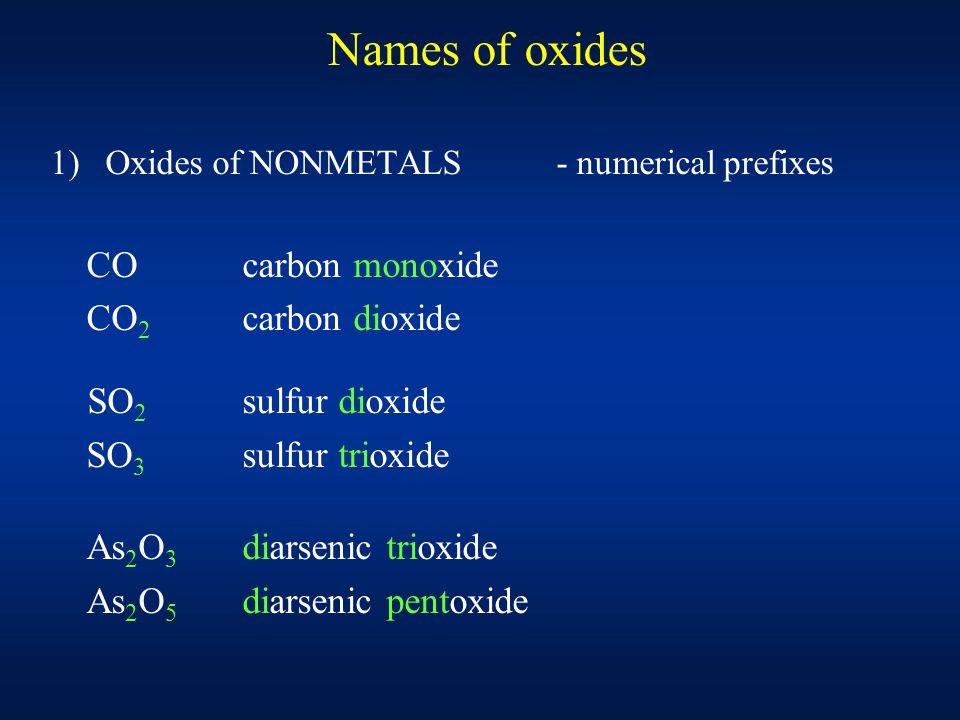 Names of oxides 1) Oxides of NONMETALS - numerical prefixes COcarbon monoxide CO 2 carbon dioxide SO 2 sulfur dioxide SO 3 sulfur trioxide As 2 O 3 diarsenic trioxide As 2 O 5 diarsenic pentoxide