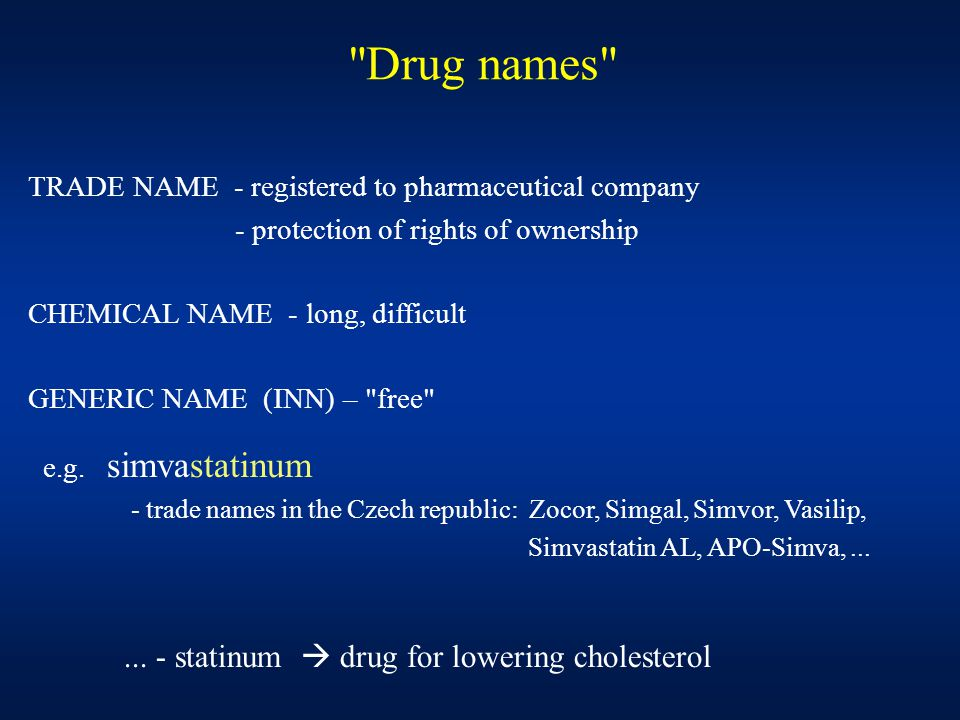 Drug names TRADE NAME - registered to pharmaceutical company - protection of rights of ownership CHEMICAL NAME - long, difficult GENERIC NAME (INN) – free e.g.